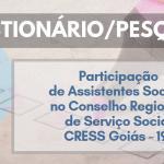 """Questionário/Pesquisa: """"Participação de Assistentes Sociais no Conselho Regional de Serviço Social - CRESS Goiás – 19ª"""""""